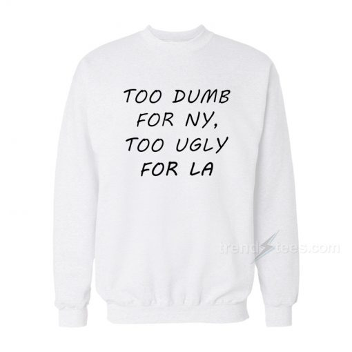 Too Dumb for NY Too Ugly Sweatshirt