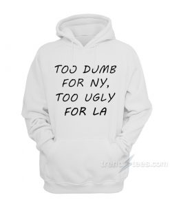 Too Dumb for NY Too Ugly for LA Hoodie