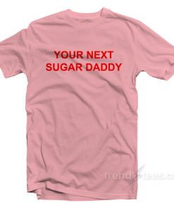 Your Next Sugar Daddy T-Shirt