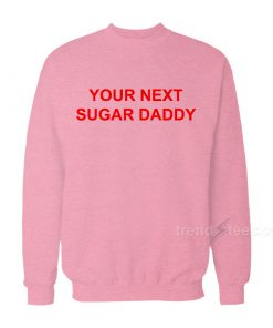 Your Next Sugar Daddy Sweatshirt