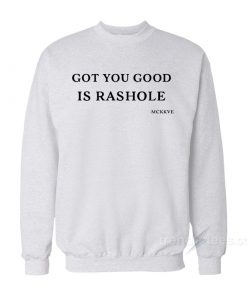 Got You Good Is Rashole Sweatshirt
