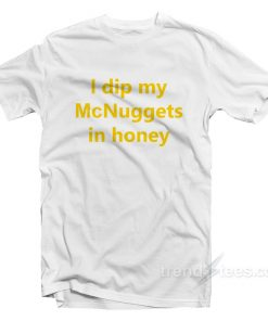I Dip My McNuggets In Honey T-Shirt
