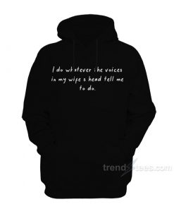 I Do Whatever The Voices In My Wife's Head Tell Me To Do Hoodie