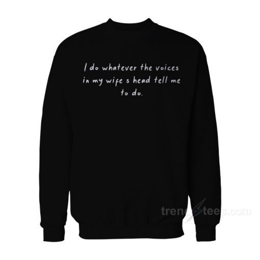 I Do Whatever The Voices In My Wife's Head Tell Me To Do Sweatshirt