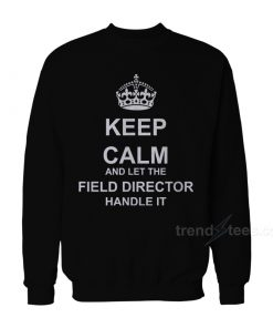 Keep Calm And Let The Field Director Handle It Sweatshirt