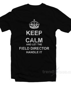 Keep Calm And Let The Field Director Handle It T-Shirt