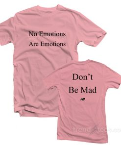 No Emotions Are Emotions Don't Be Mad T-Shirt