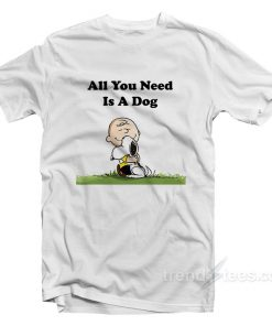 Snoopy Peanuts All You Need Is A Dog T-Shirt