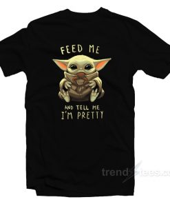 Baby Yoda Feed Me And Tell Me I'm Pretty T-Shirt