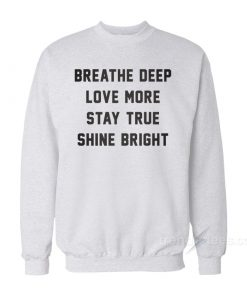 Breathe Deep Love More Stay True Shine Bright Sweatshirt