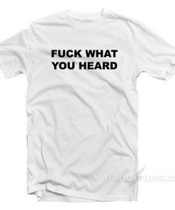 Fuck What You Heard T-Shirt