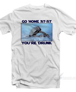 Go Home AT-AT You're Drunk T-Shirt