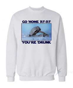 Go Home AT-AT You're Drunk Sweatshirt