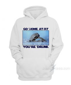 Go Home AT-AT You're Drunk Hoodie