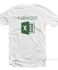 I Always Excel T-Shirt