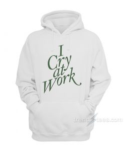 I Cry At Work Hoodie