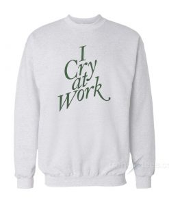 I Cry At Work Sweatshirt