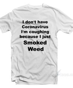 I Don't Have Coronavirus I'm Coughing Because I Just Smoked Weed T-Shirt