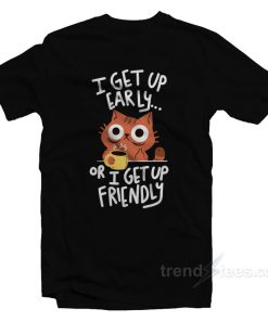 I Get Up Early Or I Get Up Friendly T-Shirt