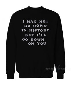 I May Not Go Down In History But I'll Go Down On You Sweatshirt