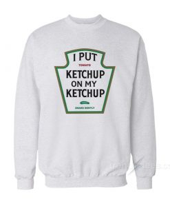 I Put Tomato Ketchup On My Ketchup Sweatshirt