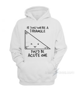 If You Were A Triangle You'd Be Acute One Hoodie
