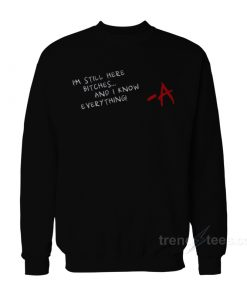I'm Still Here Bitches And I Know Everything Sweatshirt