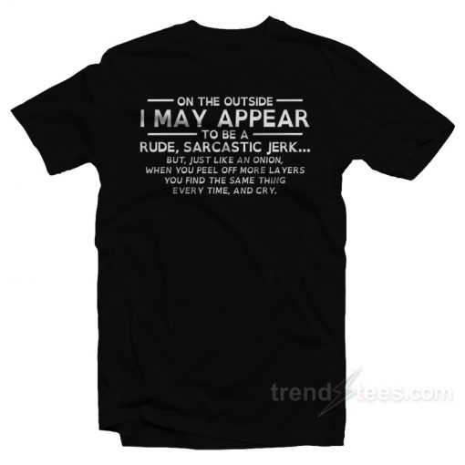 On The Outside I May Appear To Be A Rude Sarcastic Jerk T-Shirt
