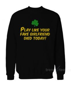 Play Like Your Fake Girlfriend Died Today Sweatshirt