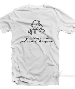 Stop Making Drama You're Not Shakespeare T-Shirt