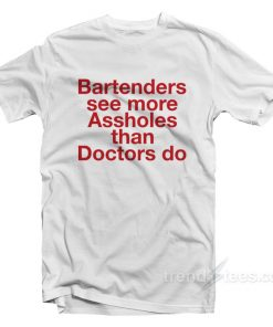 Bartenders See More Assholes T-Shirt