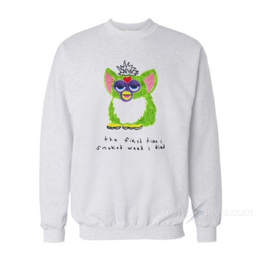 Furby The First Time I Smoked Weed I Died Sweatshirt