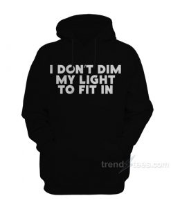 I Don't Dim My Light To Fit In Hoodie