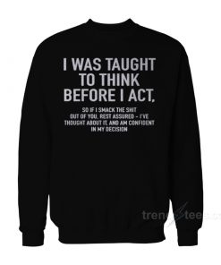 I Was Taught To Think Before I Act Sweatshirt