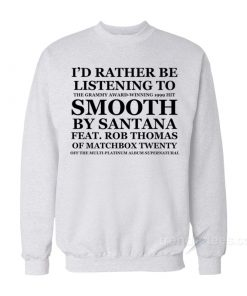 I'd Rather Be listening To Smooth By Santana Sweatshirt