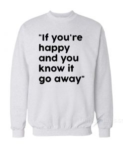 If You're Happy And You Know It Go Away Sweatshirt