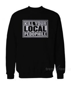 Kill Your Local Pedophile Sweatshirt