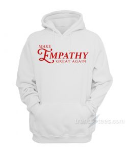 Make Empathy Great Again Hoodie For Women's Or Men's