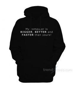 My Computer Is BIGGER BETTER And FASTER Than Yours Hoodie