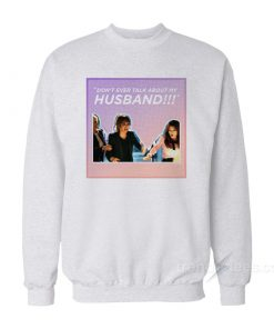 Real Housewives Fight Don't Ever Talk About My Husband Sweatshirt