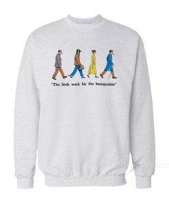 The Birds Work For The Bourgeoisie Sweatshirt