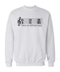 These Are Difficult Times Sweatshirt