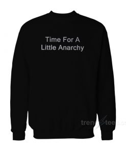 Time For A Little Anarchy Sweatshirt