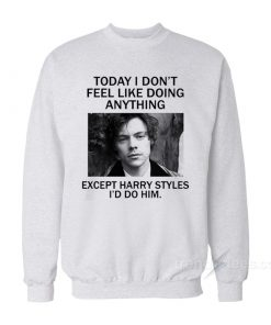 Today I Don't Feel Like Doing Anything Except Harry Styles I'd Do Him Sweatshirt