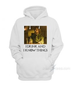 Tyrion I Drink And I Know Things Hoodie