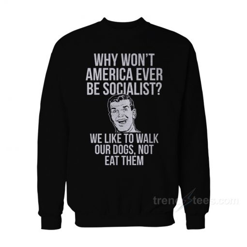 Why Won't America Ever Be Socialist Sweatshirt