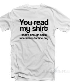 You Read My Shirt That's Enough Social Interaction T-Shirt