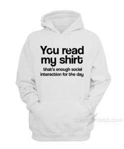 You Read My Shirt That's Enough Social Interaction Hoodie