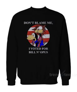 Don't Blame Me I Voted for Bill N Opus Sweatshirt