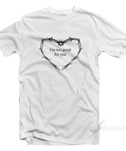 I'm Too Good For You T-Shirt